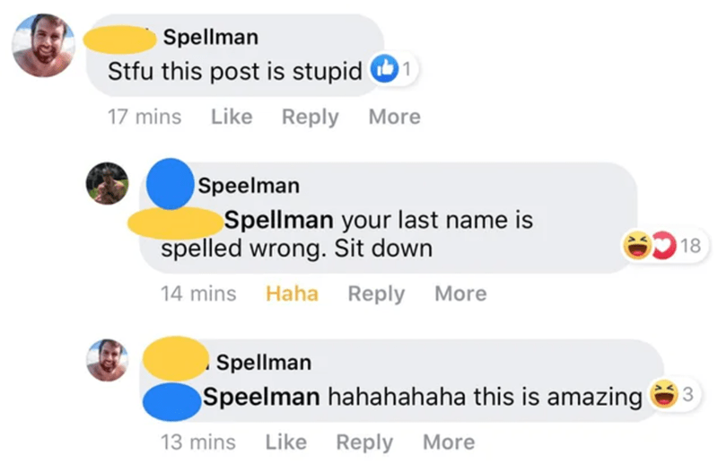 Text - Spellman Stfu this post is stupid O1 17 mins Like Reply More Speelman Spellman your last name is spelled wrong. Sit down 18 14 mins Haha Reply More Spellman Speelman hahahahaha this is amazing 13 mins Like Reply More