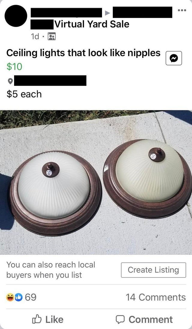 ... Virtual Yard Sale 1d • Ceiling lights that look like nipples $10 $5 each You can also reach local buyers when you list Create Listing 69 14 Comments O Like Comment