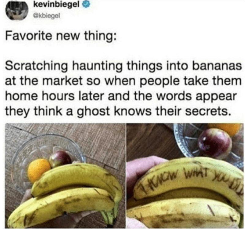 Banana family - kevinbiegel O @kbiegel Favorite new thing: Scratching haunting things into bananas at the market so when people take them home hours later and the words appear they think a ghost knows their secrets.
