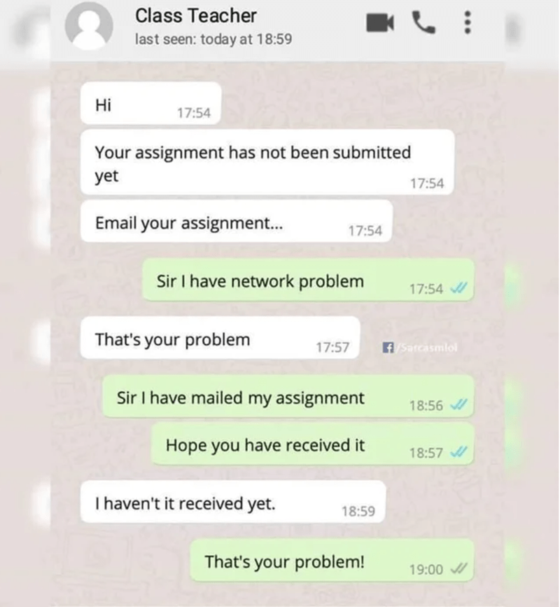 Text - Class Teacher last seen: today at 18:59 Hi 17:54 Your assignment has not been submitted yet 17:54 Email your assignment... 17:54 Sir I have network problem 17:54 That's your problem 17:57 f/Sarcasmlol Sir I have mailed my assignment 18:56 Hope you have received it 18:57 |haven't it received yet. 18:59 That's your problem! 19:00