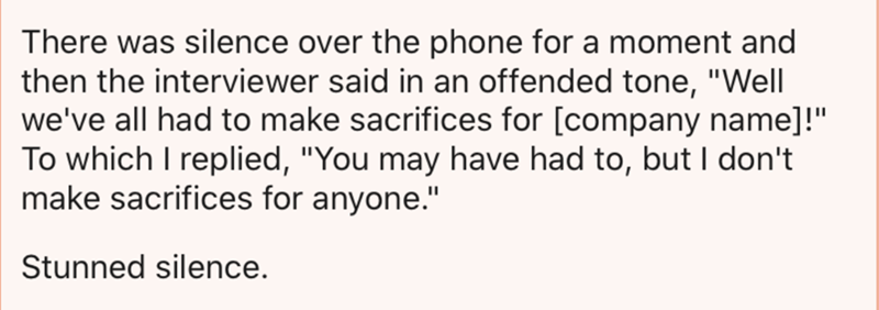 """Text - There was silence over the phone for a moment and then the interviewer said in an offended tone, """"Well we've all had to make sacrifices for [company name]!"""" To which I replied, """"You may have had to, but I don't make sacrifices for anyone."""" Stunned silence."""