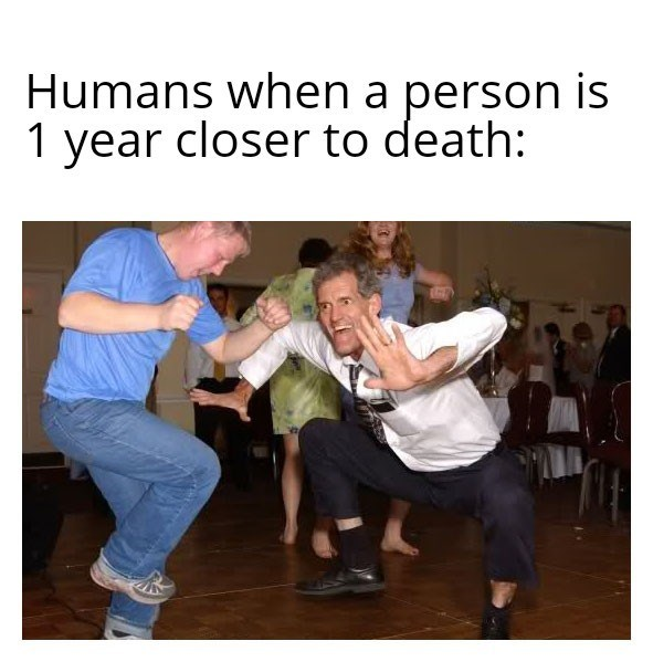 Dance - Humans when a person is 1 year closer to death: