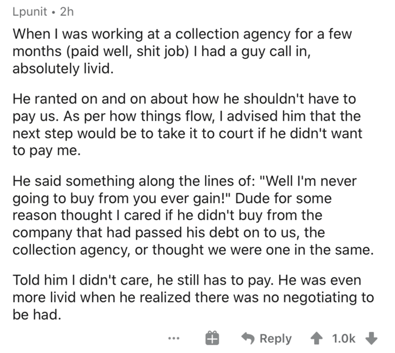 """Text - Lpunit • 2h When I was working at a collection agency for a few months (paid well, shit job) I had a guy call in, absolutely livid. He ranted on and on about how he shouldn't have to pay us. As per how things flow, I advised him that the next step would be to take it to court if he didn't want to pay me. He said something along the lines of: """"Well I'm never going to buy from you ever gain!"""" Dude for some reason thought I cared if he didn't buy from the company that had passed his debt on"""