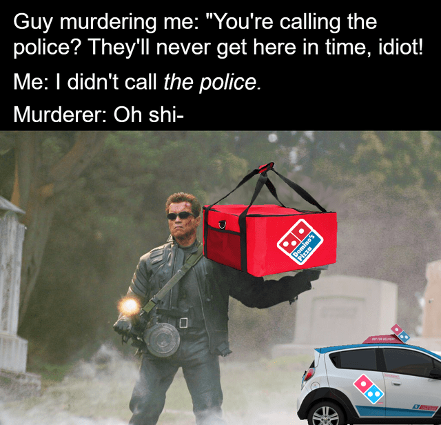 """Vehicle door - Guy murdering me: """"You're calling the police? They'll never get here in time, idiot! Me: I didn't call the police. Murderer: Oh shi- Domino's Pizza"""