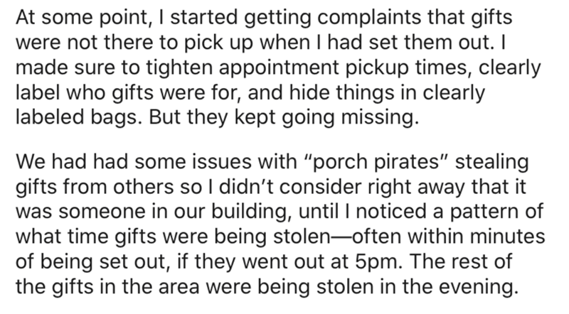 """Text - At some point, I started getting complaints that gifts were not there to pick up when I had set them out. I made sure to tighten appointment pickup times, clearly label who gifts were for, and hide things in clearly labeled bags. But they kept going missing. We had had some issues with """"porch pirates"""" stealing gifts from others so I didn't consider right away that it was someone in our building, until I noticed a pattern of what time gifts were being stolen-often within minutes of being s"""