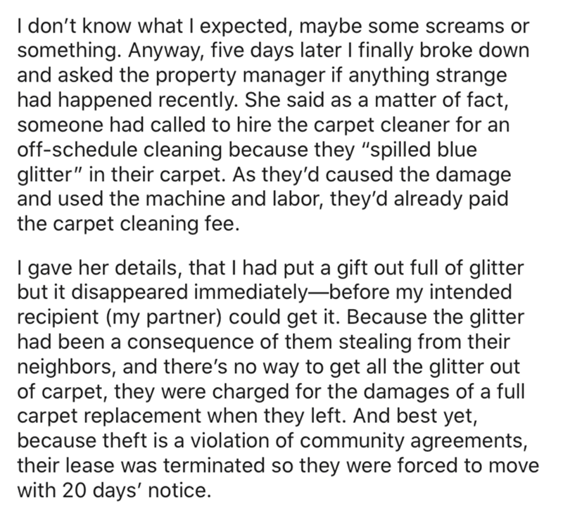 """Text - I don't know what I expected, maybe some screams or something. Anyway, five days later I finally broke down and asked the property manager if anything strange had happened recently. She said as a matter of fact, someone had called to hire the carpet cleaner for an off-schedule cleaning because they """"spilled blue glitter"""" in their carpet. As they'd caused the damage and used the machine and labor, they'd already paid the carpet cleaning fee. I gave her details, that I had put a gift out fu"""