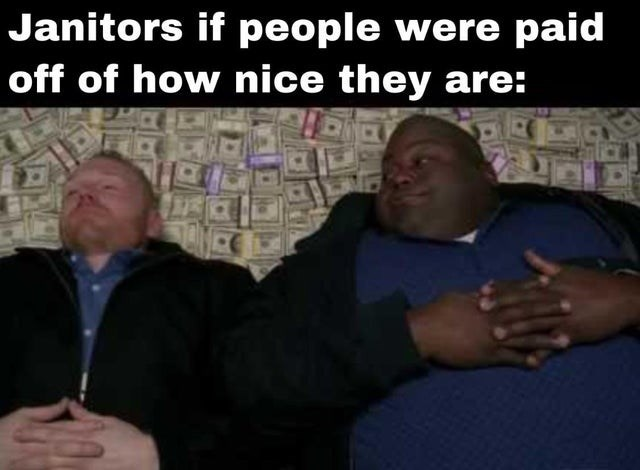Arm - Janitors if people were paid off of how nice they are: