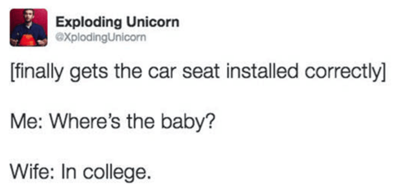 Text - Exploding Unicorn @XplodingUnicorn [finally gets the car seat installed correctly] Me: Where's the baby? Wife: In college.