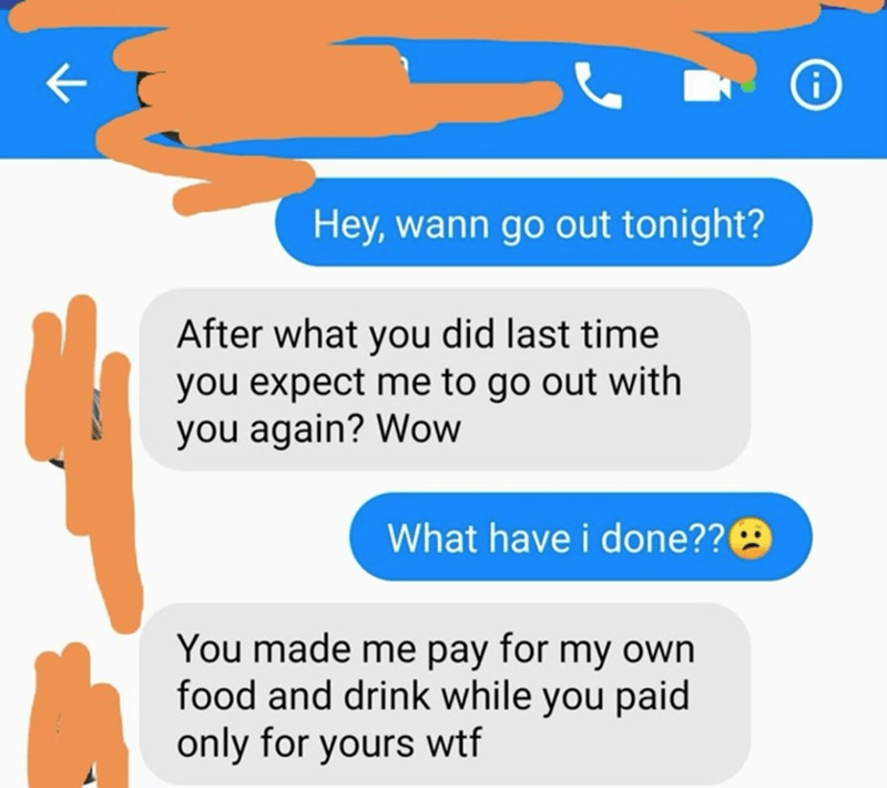 Text - Hey, wann go out tonight? After what you did last time you expect me to go out with you again? Wow What have i done??9 You made me pay for my own food and drink while you paid only for yours wtf