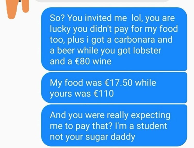 Text - So? You invited me lol, you are lucky you didn't pay for my food too, plus i got a carbonara and a beer while you got lobster and a €80 wine My food was €17.50 while yours was €110 And you were really expecting me to pay that? I'm a student not your sugar daddy