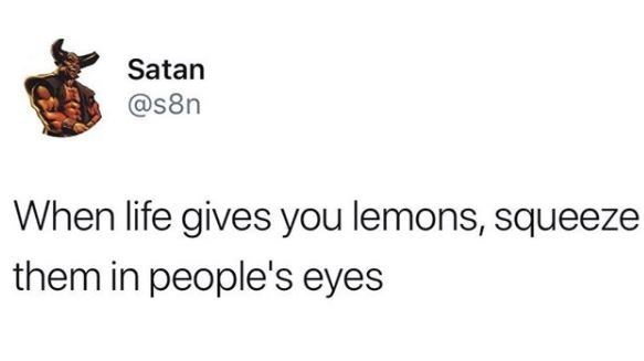 Text - Satan @s8n When life gives you lemons, squeeze them in people's eyes