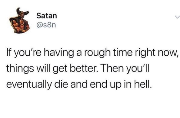 Text - Satan @s8n If you're having a rough time right now, things will get better. Then you'll eventually die and end up in hell.