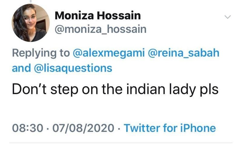 Text - Moniza Hossain @moniza_hossain Replying to @alexmegami @reina_sabah and @lisaquestions Don't step on the indian lady pls 08:30 · 07/08/2020 · Twitter for iPhone