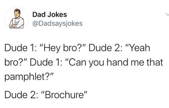 """Text - Dad Jokes @Dadsaysjokes Dude 1: """"Hey bro?"""" Dude 2: """"Yeah bro?"""" Dude 1: """"Can you hand me that pamphlet?"""" Dude 2: """"Brochure"""""""