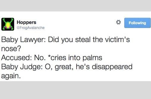 Text - Hoppers @FrogAvalanche Following Baby Lawyer: Did you steal the victim's nose? Accused: No. *cries into palms Baby Judge: O, great, he's disappeared again.