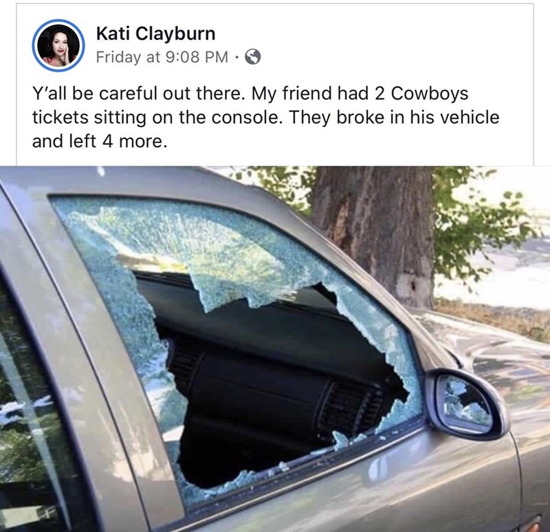 Land vehicle - Kati Clayburn Friday at 9:08 PM • Y'all be careful out there. My friend had 2 Cowboys tickets sitting on the console. They broke in his vehicle and left 4 more.