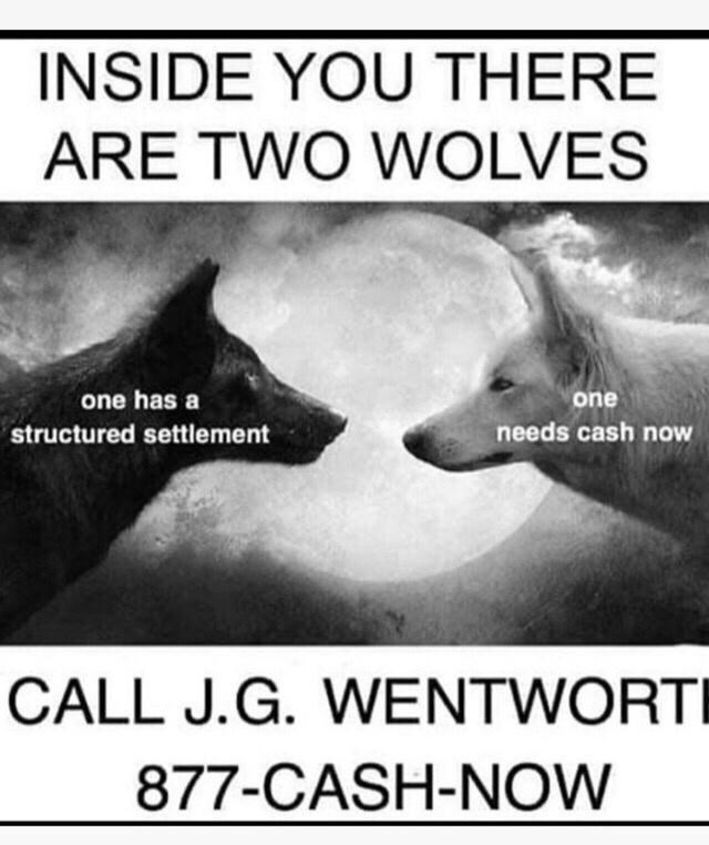 Photo caption - INSIDE YOU THERE ARE TWO WOLVES one has a one structured settlement needs cash now CALL J.G. WENTWORTI 877-CASH-NOW