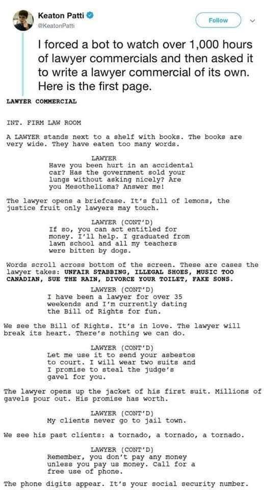 Text - Keaton Patti Follow @KeatonPatti I forced a bot to watch over 1,000 hours of lawyer commercials and then asked it to write a lawyer commercial of its own. Here is the first page. LAWYER COMMERCIAL INT. FIRM LAW ROOM A LAWYER stands next to a shelf with books. The books are very wide. They have eaten too many words. LAWYER Have you been hurt in an accidental car? Has the government sold your lungs without asking nicely? Are you Mesothelioma? Answer me! The lawyer opens a briefcase. It's fu