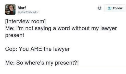 Text - Marf - Follow @MarfSalvador [Interview room] Me: I'm not saying a word without my lawyer present Cop: You ARE the lawyer Me: So where's my present?!