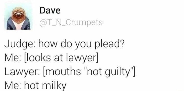 """Text - Dave @T_N_Crumpets Judge: how do you plead? Me: [looks at lawyer] Lawyer: [mouths """"not guilty""""] Me: hot milky"""