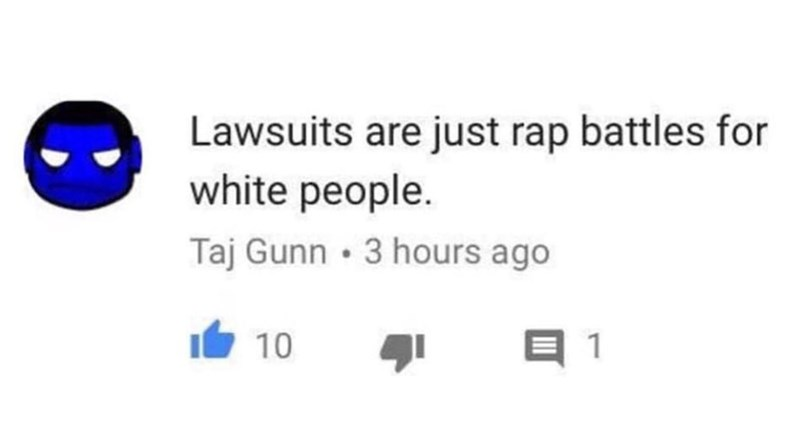 Text - Lawsuits are just rap battles for white people. Taj Gunn • 3 hours ago 10 1