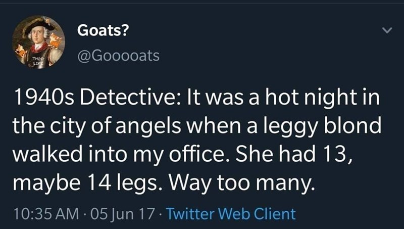 Text - Goats? @Gooooats THUG 1940s Detective: It was a hot night in the city of angels when a leggy blond walked into my office. She had 13, maybe 14 legs. Way too many. 10:35 AM 05 Jun 17 · Twitter Web Client