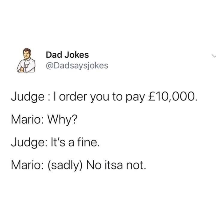 Text - Dad Jokes @Dadsaysjokes Judge :l order you to pay £10,000. Mario: Why? Judge: It's a fine. Mario: (sadly) No itsa not.