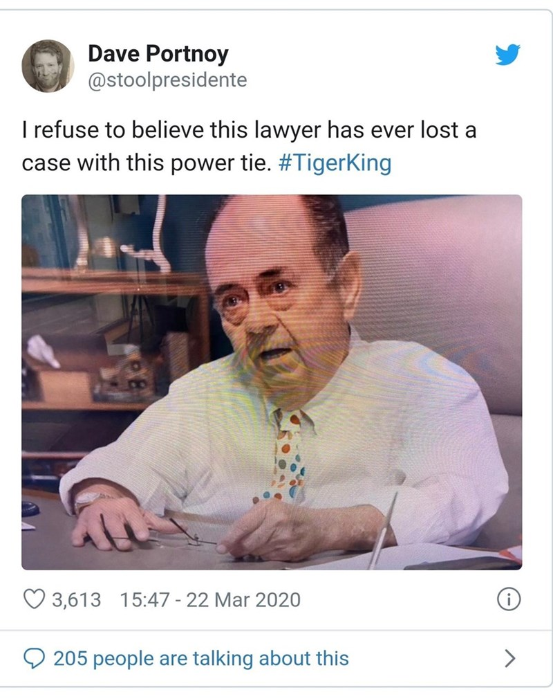 Text - Dave Portnoy @stoolpresidente I refuse to believe this lawyer has ever lost a case with this power tie. #TigerKing 3,613 15:47 - 22 Mar 2020 Q 205 people are talking about this >