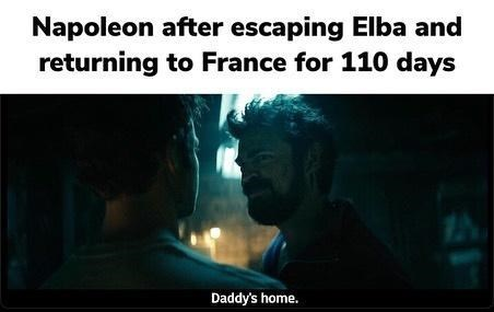 Text - Napoleon after escaping Elba and returning to France for 110 days Daddy's home.