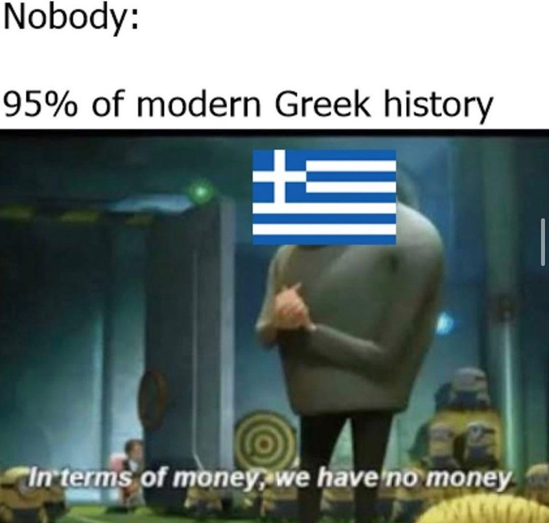Text - Nobody: 95% of modern Greek history In terms of money, we have no money