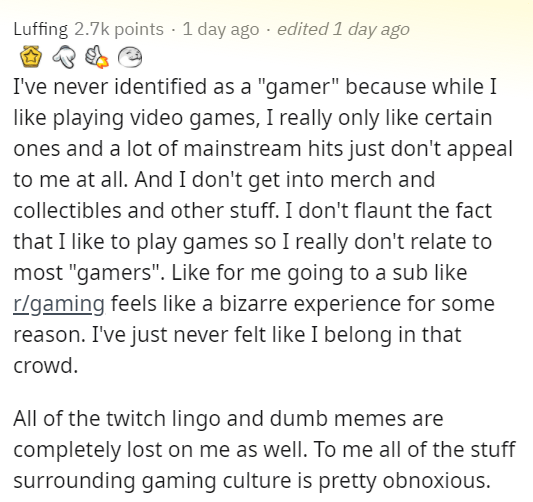 """Text - Luffing 2.7k points · 1 day ago - edited 1 day ago I've never identified as a """"gamer"""" because while I like playing video games, I really only like certain ones and a lot of mainstream hits just don't appeal to me at all. And I don't get into merch and collectibles and other stuff. I don't flaunt the fact that I like to play games so I really don't relate to most """"gamers"""". Like for me going to a sub like r/gaming feels like a bizarre experience for some reason. I've just never felt like I"""