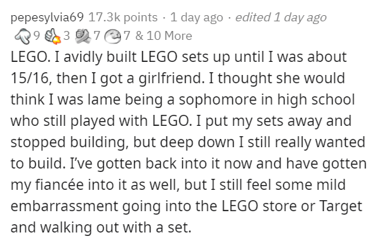 Text - pepesylvia69 17.3k points · 1 day ago · edited 1 day ago 9 3 7@7 & 10 More LEGO. I avidly built LEGO sets up until I was about 15/16, then I got a girlfriend. I thought she would think I was lame being a sophomore in high school who still played with LEGO. I put my sets away and stopped building, but deep down I still really wanted to build. I've gotten back into it now and have gotten my fiancée into it as well, but I still feel some mild embarrassment going into the LEGO store or Target