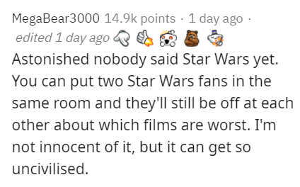 Text - MegaBear3000 14.9k points · 1 day ago - edited 1 day ago & A 8 Astonished nobody said Star Wars yet. You can put two Star Wars fans in the same room and they'll still be off at each other about which films are worst. I'm not innocent of it, but it can get so uncivilised.
