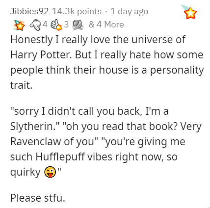 """Text - Jibbies92 14.3k points · 1 day ago * 84 3 & 4 More Honestly I really love the universe of Harry Potter. But I really hate how some people think their house is a personality trait. """"sorry I didn't call you back, I'm a Slytherin."""" """"oh you read that book? Very Ravenclaw of you"""" """"you're giving me such Hufflepuff vibes right now, so quirky O Please stfu."""