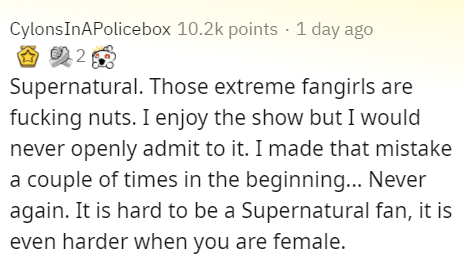 Text - CylonsInAPolicebox 10.2k points · 1 day ago Supernatural. Those extreme fangirls are fucking nuts. I enjoy the show but I would never openly admit to it. I made that mistake a couple of times in the beginning... Never again. It is hard to be a Supernatural fan, it is even harder when you are female.