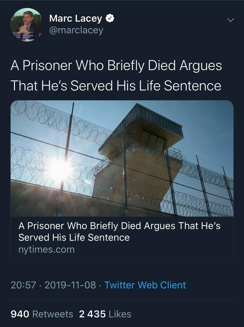 Text - Marc Lacey O @marclacey 14-1111 CONSENATIVE MODERATE A Prisoner Who Briefly Died Argues That He's Served His Life Sentence A Prisoner Who Briefly Died Argues That He's Served His Life Sentence nytimes.com 20:57 · 2019-11-08 · Twitter Web Client 940 Retweets 2 435 Likes