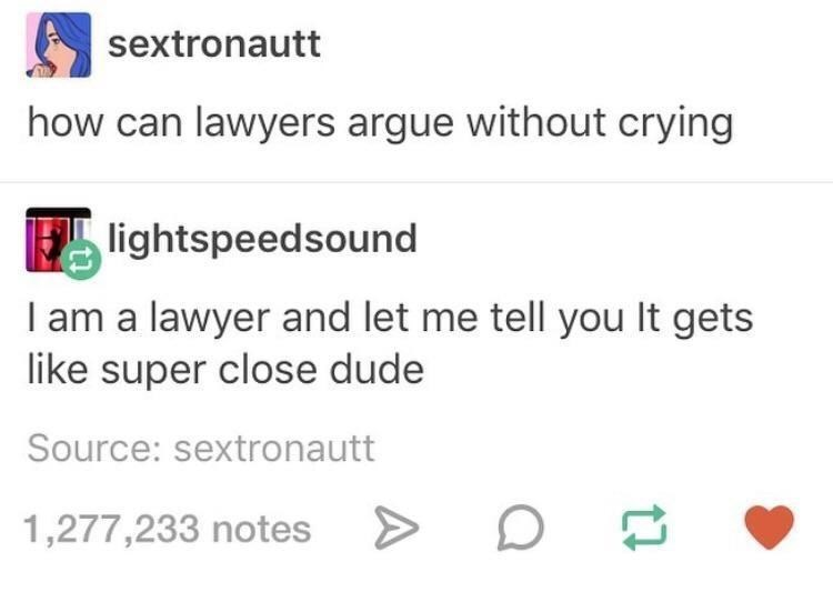 Text - sextronautt how can lawyers argue without crying lightspeedsound I am a lawyer and let me tell you It gets like super close dude Source: sextronautt 1,277,233 notes