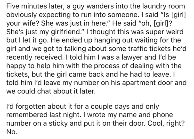 """Text - Five minutes later, a guy wanders into the laundry room obviously expecting to run into someone. I said """"Is [girl] your wife? She was just in here."""" He said """"oh, [girl]? She's just my girlfriend."""" I thought this was super weird but I let it go. He ended up hanging out waiting for the girl and we got to talking about some traffic tickets he'd recently received. I told him I was a lawyer and l'd be happy to help him with the process of dealing with the tickets, but the girl came back and he"""