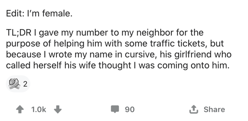 Text - Edit: I'm female. TL;DR I gave my number to my neighbor for the purpose of helping him with some traffic tickets, but because I wrote my name in cursive, his girlfriend who called herself his wife thought I was coming onto him. 1.0k , 90 1 Share