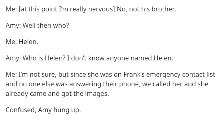 Text - Me: [at this point I'm really nervous] No, not his brother. Amy: Well then who? Me: Helen. Amy: Who is Helen? I don't know anyone named Helen. Me: I'm not sure, but since she was on Frank's emergency contact list and no one else was answering their phone, we called her and she already came and got the images. Confused, Amy hung up.