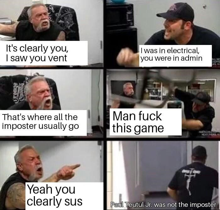 Facial expression - It's clearly you, I saw you vent I was in electrical, you were in admin Man fuck this game That's where all the imposter usually go NEAT Yeah you clearly sus Paul Teutul Jr. was not the imposter