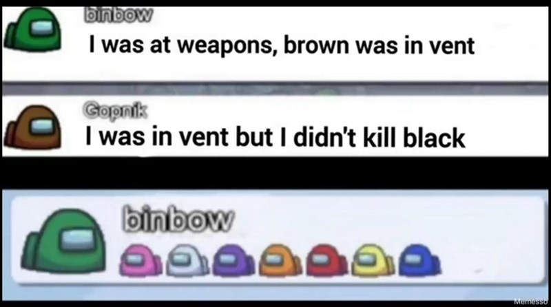 Text - binbow I was at weapons, brown was in vent Gopnik I was in vent but I didn't kill black binbow Memesso