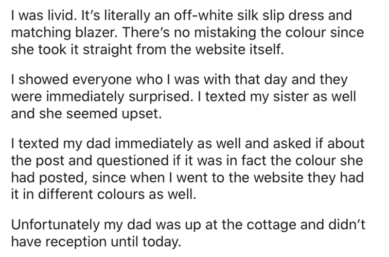 Text - I was livid. It's literally an off-white silk slip dress and matching blazer. There's no mistaking the colour since she took it straight from the website itself. I showed everyone who I was with that day and they were immediately surprised. I texted my sister as well and she seemed upset. I texted my dad immediately as well and asked if about the post and questioned if it was in fact the colour she had posted, since when I went to the website they had it in different colours as well. Unfo