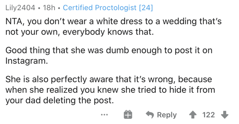 Text - Lily2404 • 18h • Certified Proctologist [24] NTA, you don't wear a white dress to a wedding that's not your own, everybody knows that. Good thing that she was dumb enough to post it on Instagram. She is also perfectly aware that it's wrong, because when she realized you knew she tried to hide it from your dad deleting the post. Reply 122