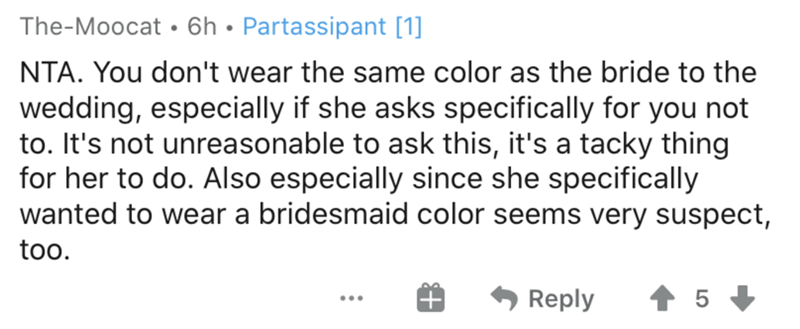 Text - The-Moocat •6h• Partassipant [1] NTA. You don't wear the same color as the bride to the wedding, especially if she asks specifically for you not to. It's not unreasonable to ask this, it's a tacky thing for her to do. Also especially since she specifically wanted to wear a bridesmaid color seems very suspect, too. Reply 5 ...