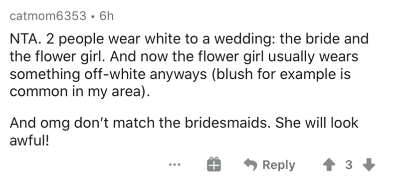 Text - catmom6353•6h NTA. 2 people wear white to a wedding: the bride and the flower girl. And now the flower girl usually wears something off-white anyways (blush for example is common in my area). And omg don't match the bridesmaids. She will look awful! Reply 3 + ...