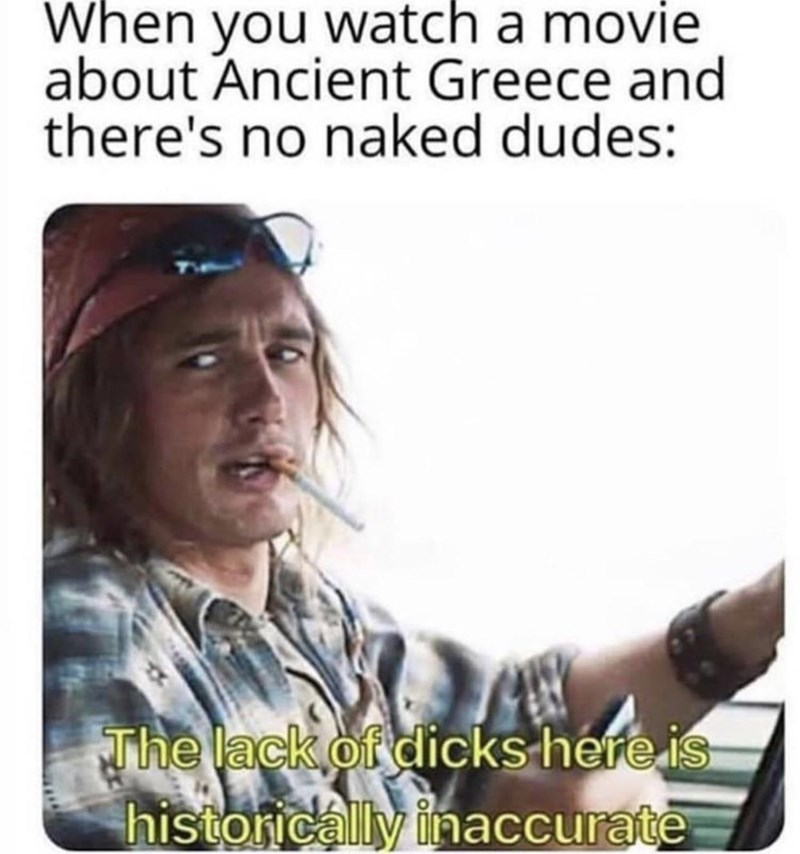Text - When you watch a movie about Ancient Greece and there's no naked dudes: The lack of dicks here is historically inaccurate