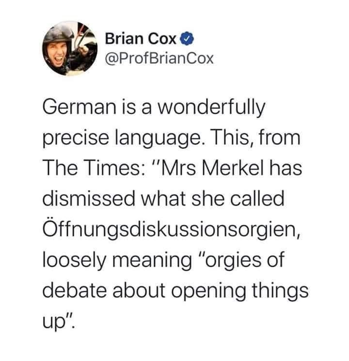 """Text - Brian Cox O @ProfBrianCox German is a wonderfully precise language. This, from The Times: """"Mrs Merkel has dismissed what she called Öffnungsdiskussionsorgien, loosely meaning """"orgies of debate about opening things up""""."""