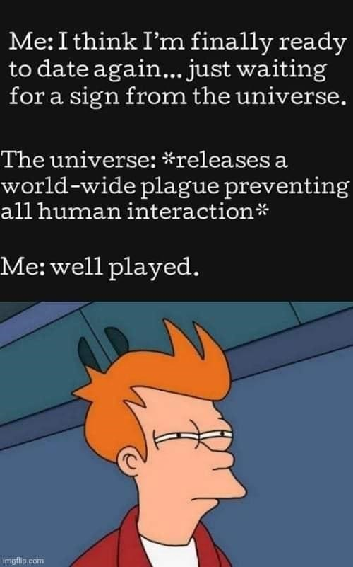 Cartoon - Me:I think I'm finally ready to date again... just waiting for a sign from the universe. The universe: *releases a world-wide plague preventing all human interaction* Me: well played. imgflip.com