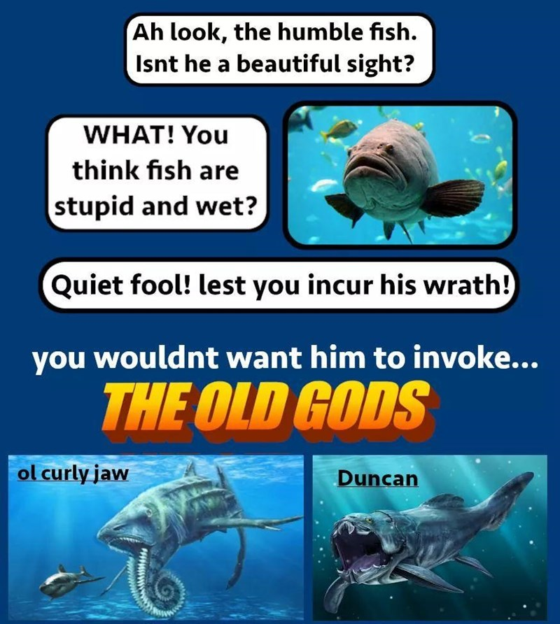 Organism - Ah look, the humble fish. Isnt he a beautiful sight? WHAT! You think fish are stupid and wet? Quiet fool! lest you incur his wrath! you wouldnt want him to invoke... THE OLD GODS ol curly jaw Duncan